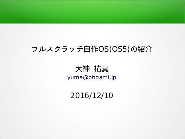 フルスクラッチ自作OS(OS5)の紹介 大神 祐真 yuma@ohgami.jp 2016/12/10