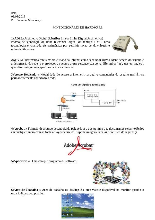 IPD 05/03/2015 Prof Vanessa Mendonça MINI DICIONÁRIO DE HARDWARE 1) ADSL (Assimetric Digital Subsriber Line // Linha Digit...