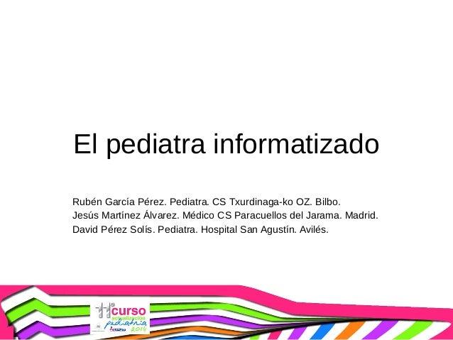 El pediatra informatizado Rubén García Pérez. Pediatra. CS Txurdinaga-ko OZ. Bilbo. Jesús Martínez Álvarez. Médico CS Para...