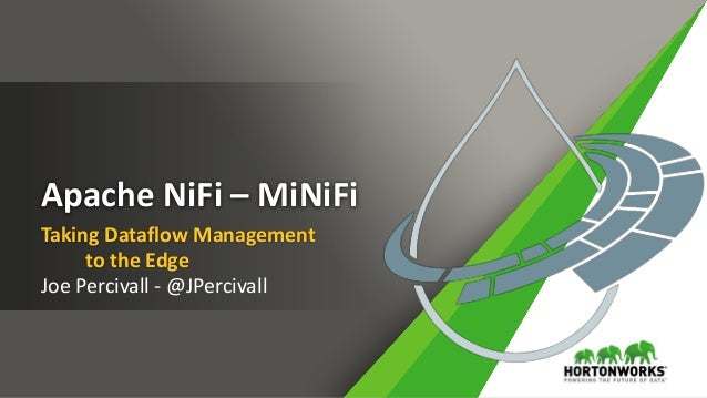 Apache NiFi – MiNiFi Taking Dataflow Management to the Edge Joe Percivall - @JPercivall