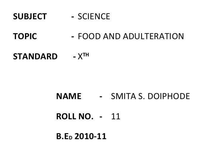 <ul><li>SUBJECT   -  SCIENCE </li></ul><ul><li>TOPIC   - FOOD AND ADULTERATION </li></ul><ul><li>STANDARD  - X TH </li></u...