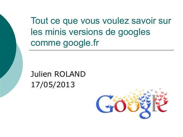 Tout ce que vous voulez savoir surles minis versions de googlescomme google.frJulien ROLAND17/05/2013