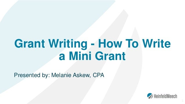 Grant Writing - How To Write a Mini Grant Presented by: Melanie Askew, CPA 1