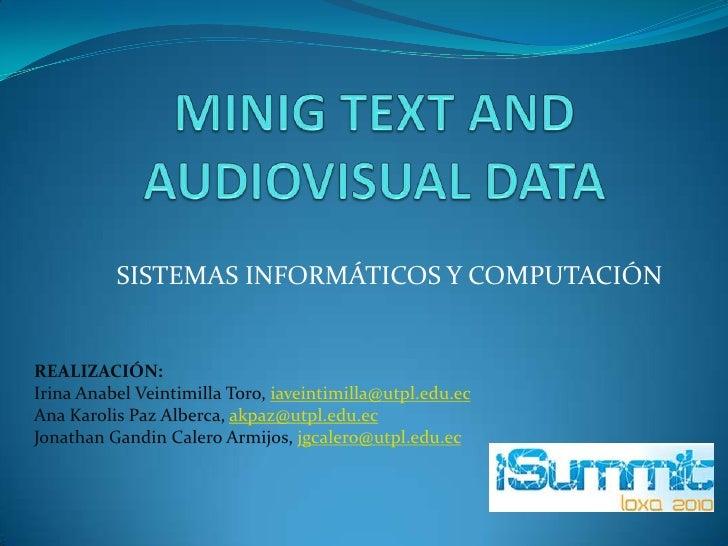 MINIG TEXT AND AUDIOVISUAL DATA<br />SISTEMAS INFORMÁTICOS Y COMPUTACIÓN <br />REALIZACIÓN:<br />Irina Anabel Veintimilla ...