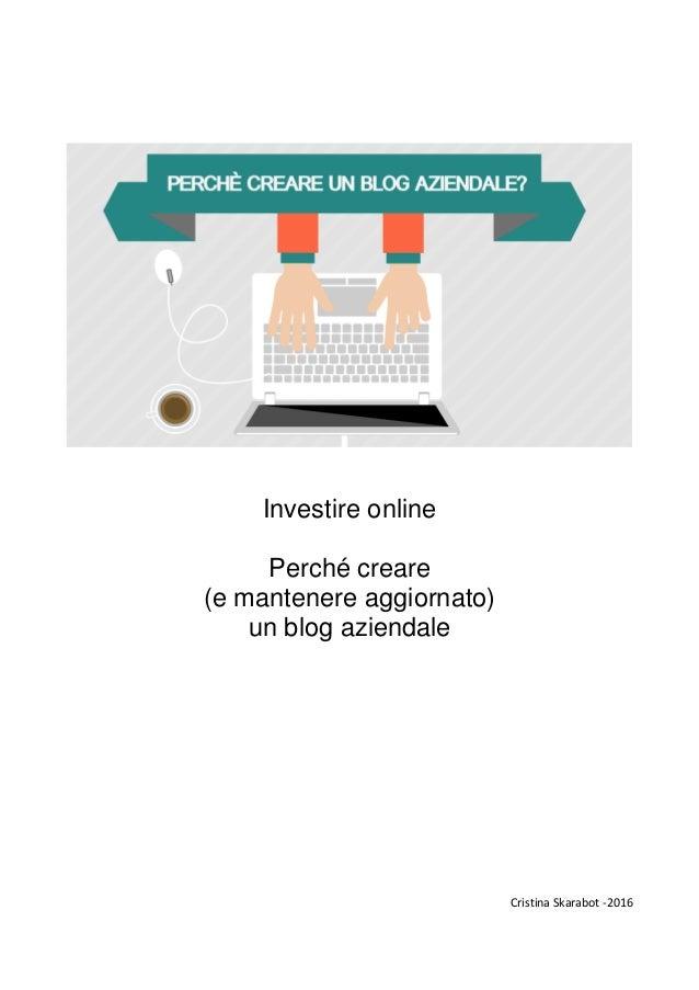 Investire online Perché creare (e mantenere aggiornato) un blog aziendale Cristina Skarabot -2016