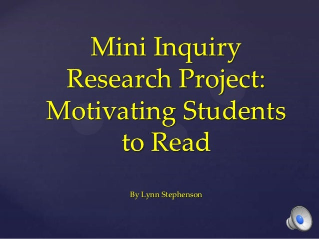 Mini Inquiry Research Project:Motivating Students     to Read      By Lynn Stephenson