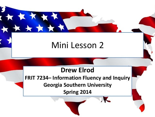 Mini Lesson 2 Drew Elrod FRIT 7234– Information Fluency and Inquiry Georgia Southern University Spring 2014