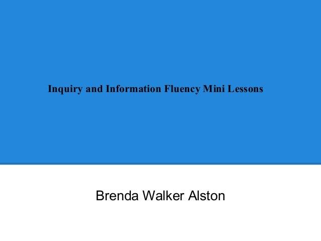 Inquiry and Information Fluency Mini Lessons  Brenda Walker Alston