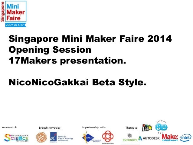 Singapore Mini Maker Faire 2014  Opening Session  17Makers presentation.  NicoNicoGakkai Beta Style.  An event of: Brought...