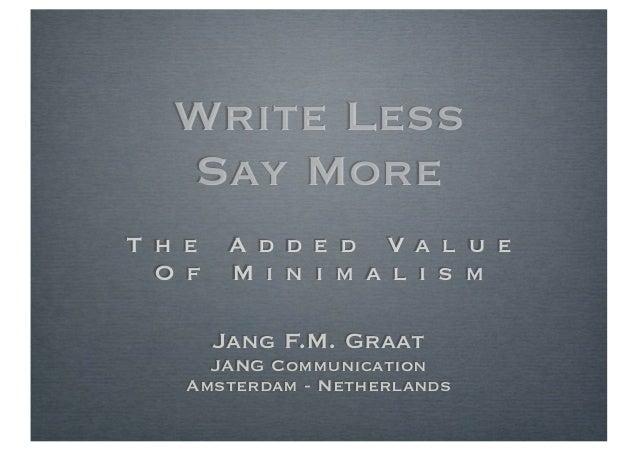 Write Less   Say MoreT h e    A d d e d Va l u e  O f    M i n i m a l i s m        Jang F.M. Graat      JANG Communicatio...