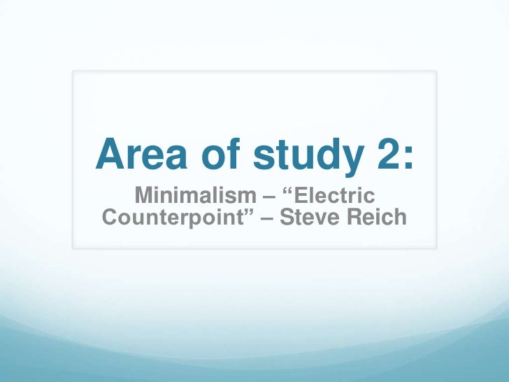 "Area of study 2:  Minimalism – ""ElectricCounterpoint"" – Steve Reich"