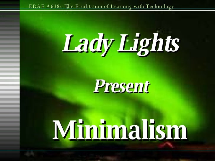 Lady Lights Present Minimalism EDAE A638:  The Facilitation of Learning with Technology