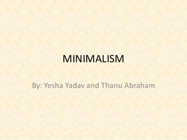 MINIMALISMBy: Yesha Yadav and Thanu Abraham