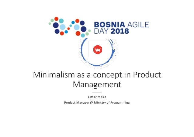 Minimalism as a concept in Product Management Esmar Mesic Product Manager @ Ministry of Programming