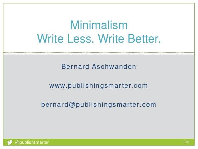 Bernard Aschwanden www.publishingsmarter.com bernard@publishingsmarter.com Minimalism Write Less. Write Better. 12:08 1 @p...