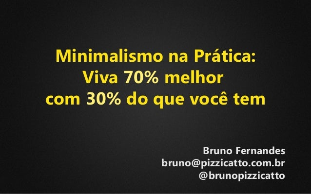 Bruno Fernandes bruno@pizzicatto.com.br @brunopizzicatto Minimalismo na Prática: Viva 70% melhor com 30% do que você tem