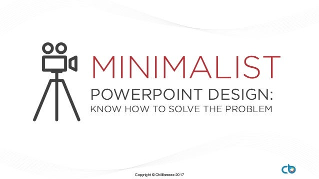 Copyright © Chillibreeze 2017Copyright © Chillibreeze 2017 POWERPOINT DESIGN: KNOW HOW TO SOLVE THE PROBLEM MINIMALIST