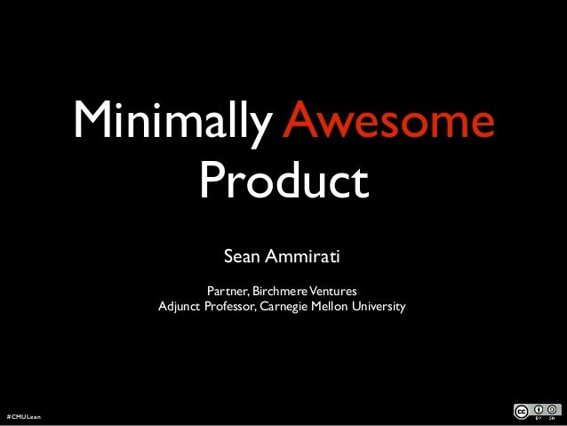 Minimally Awesome Product ! Sean Ammirati  Partner, BirchmereVentures  Adjunct Professor, Carnegie Mellon University #CM...