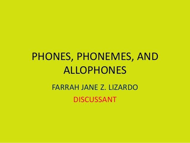PHONES, PHONEMES, AND ALLOPHONES FARRAH JANE Z. LIZARDO DISCUSSANT