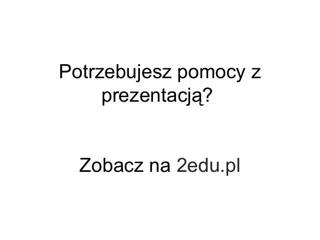 Potrzebujesz pomocy z prezentacją? Zobacz na 2edu.pl