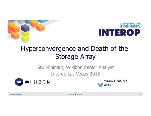 Hyperconvergence and Death of the Storage Array Stu Miniman, Wikibon Senior Analyst Interop Las Vegas 2015 stu@wikibon.org...