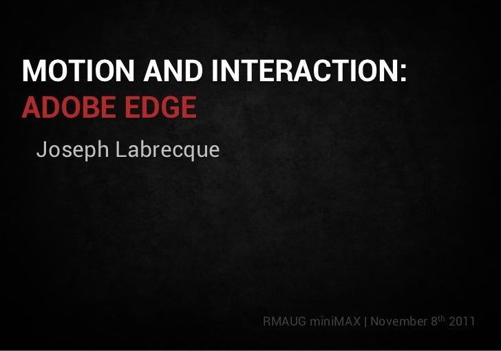 MOTION AND INTERACTION:ADOBE EDGEJoseph Labrecque                   RMAUG miniMAX | November 8th 2011