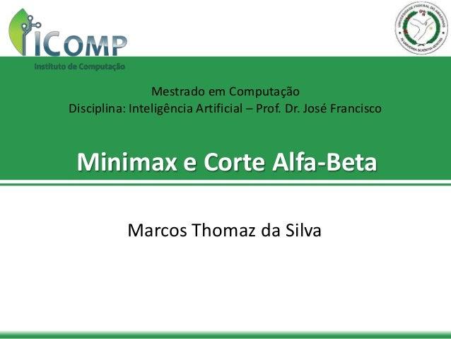 Minimax e Corte Alfa-Beta Marcos Thomaz da Silva Mestrado em Computação Disciplina: Inteligência Artificial – Prof. Dr. Jo...