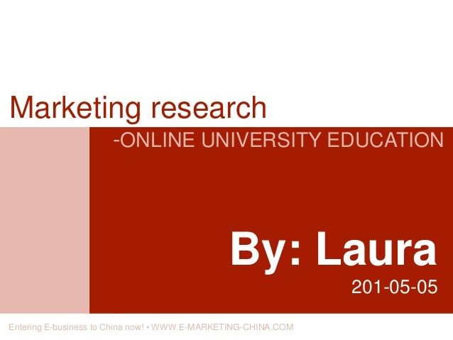 By: Laura 201-05-05 Marketing research -ONLINE UNIVERSITY EDUCATION Entering E-business to China now! • WWW.E-MARKETING-CH...