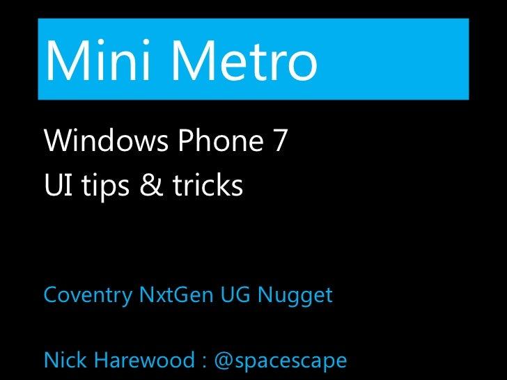 Mini Metro<br />Windows Phone 7<br />UI tips & tricks<br />Coventry NxtGen UG Nugget<br />Nick Harewood : @spacescape<br />