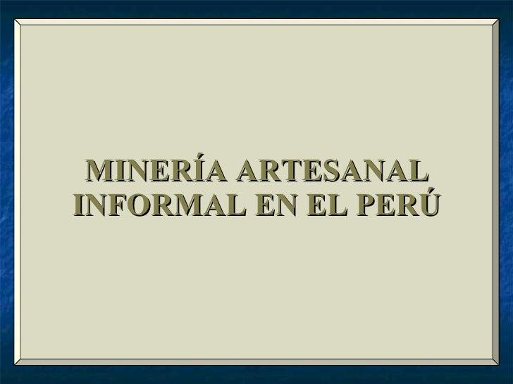 MINERÍA ARTESANAL INFORMAL EN EL PERÚ