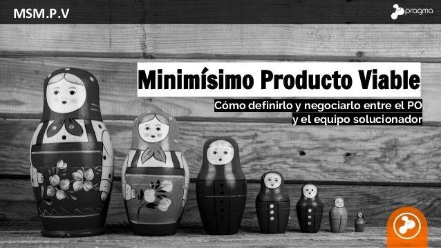 MSM.P.V Minimísimo Producto Viable Cómo definirlo y negociarlo entre el PO y el equipo solucionador