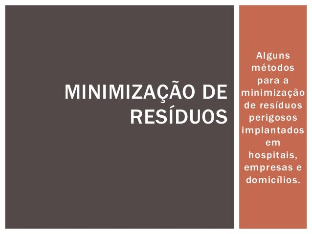 Alguns  métodos  para a  minimização  de resíduos  perigosos  implantados  em  hospitais,  empresas e  domicílios.  MINIMI...
