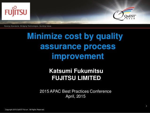 Copyright 2015 QuEST Forum. All Rights Reserved. 1 Minimize cost by quality assurance process improvement Katsumi Fukumits...