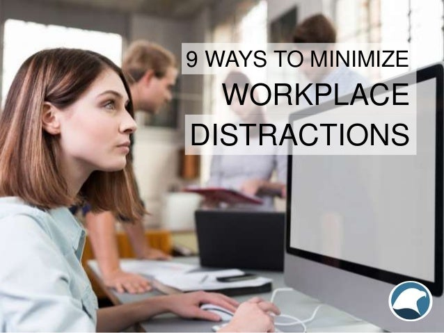 WORKPLACE 9 WAYS TO MINIMIZE DISTRACTIONS