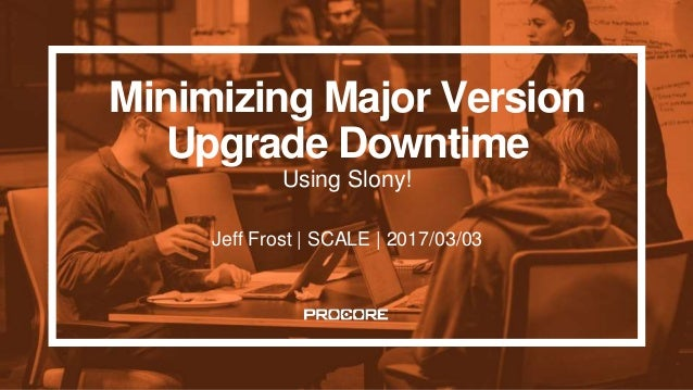 Minimizing Major Version Upgrade Downtime Using Slony! Jeff Frost | SCALE | 2017/03/03