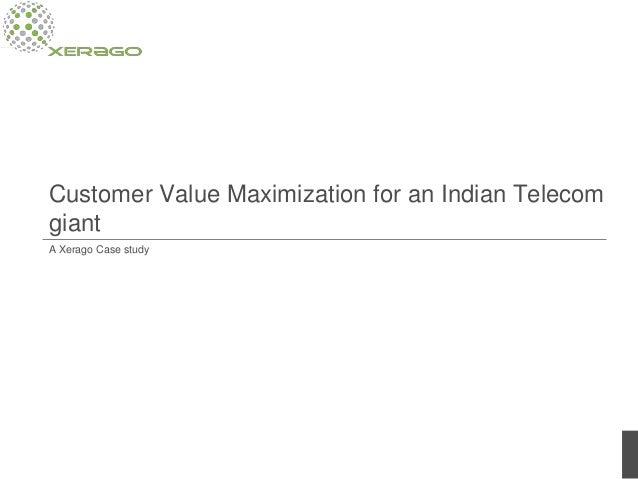 Customer Value Maximization for an Indian Telecom giant A Xerago Case study