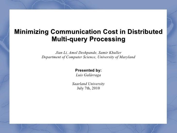 Minimizing Communication Cost in Distributed Multi-query Processing Jian Li, Amol Deshpande, Samir Khuller Department of C...