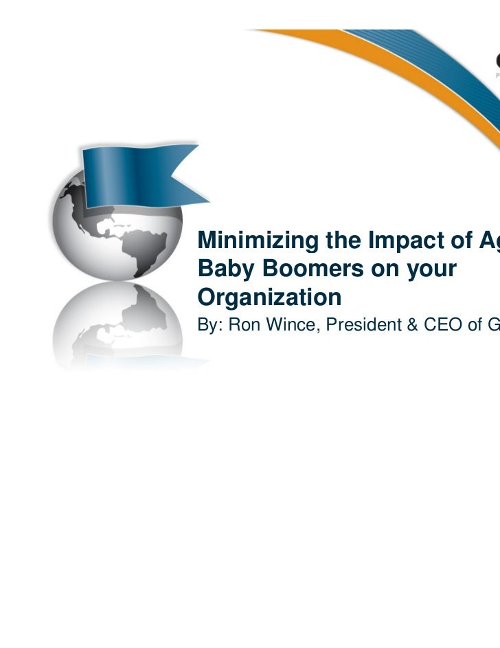 Minimizing the Impact of AgingBaby Boomers on yourOrganizationBy: Ron Wince, President & CEO of Guidon