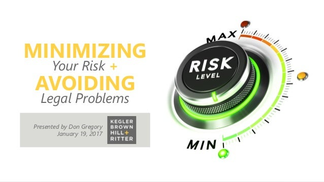 z MINIMIZING Your Risk + AVOIDING Legal Problems Presented by Don Gregory January 19, 2017
