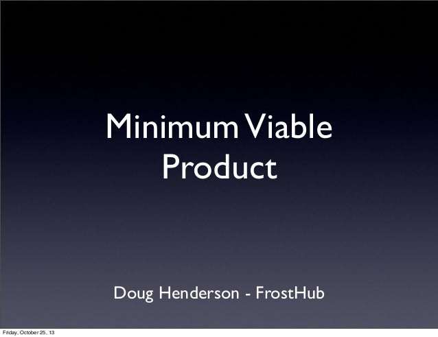 Minimum Viable Product  Doug Henderson - FrostHub Friday, October 25, 13