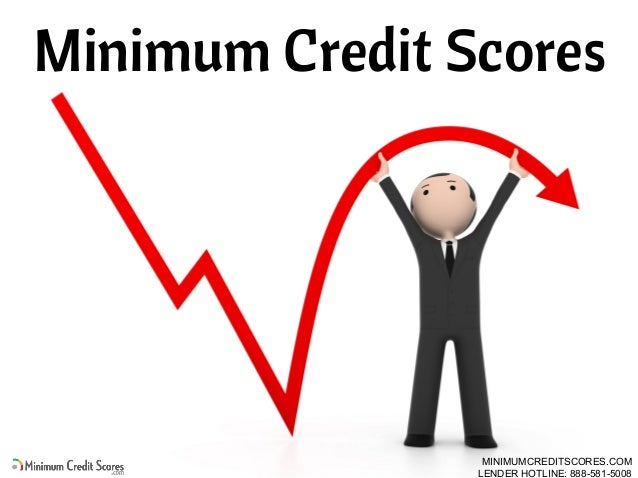 Minimum Credit Scores MINIMUMCREDITSCORES.COM LENDER HOTLINE: 888-581-5008
