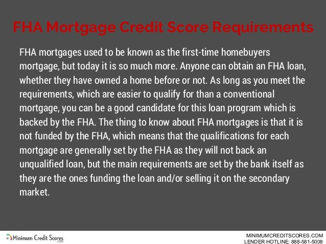 FHA Mortgage Credit Score Requirements FHA mortgages used to be known as the first-time homebuyers mortgage, but today it ...