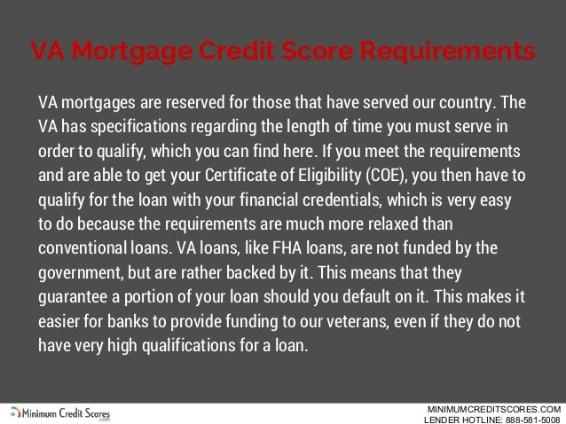 VA Mortgage Credit Score Requirements VA mortgages are reserved for those that have served our country. The VA has specifi...