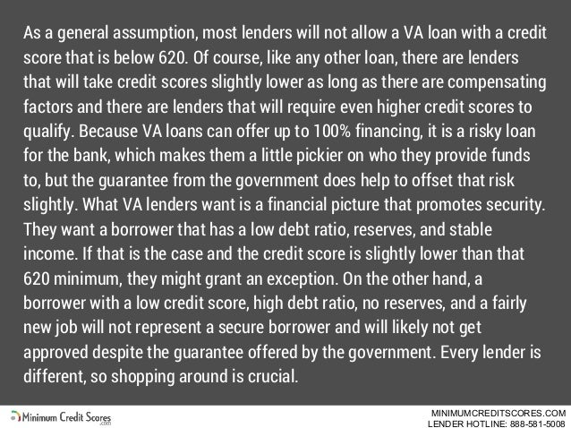 As a general assumption, most lenders will not allow a VA loan with a credit score that is below 620. Of course, like any ...