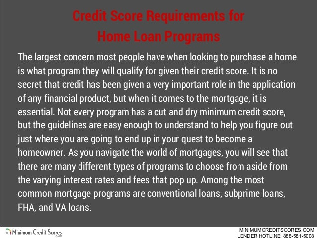 Credit Score Requirements for Home Loan Programs The largest concern most people have when looking to purchase a home is w...