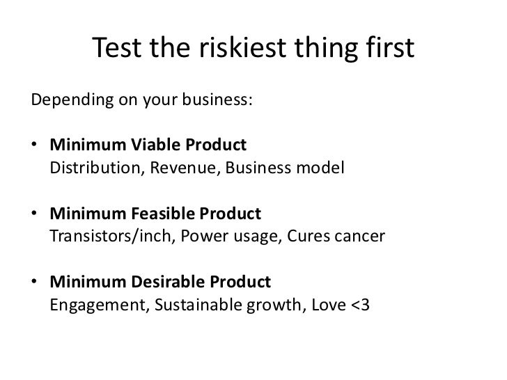 Test the riskiest thing first<br />Depending on your business:<br />Minimum Viable Product<br />Distribution, Revenue, Bu...
