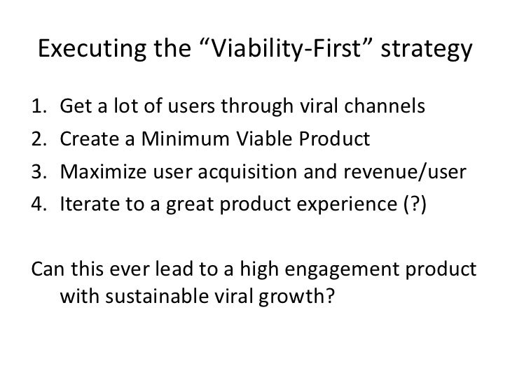 "Executing the ""Viability-First"" strategy<br />Get a lot of users through viral channels<br />Create a Minimum Viable Produ..."
