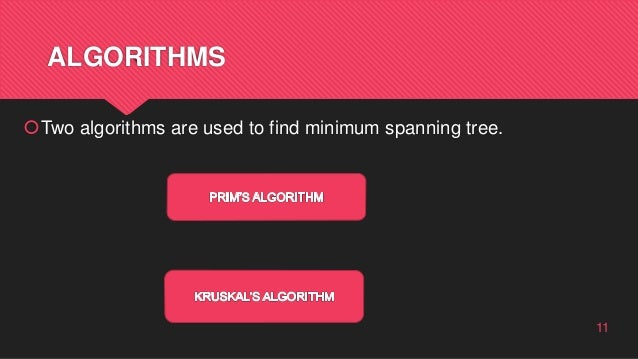 ALGORITHMS Two algorithms are used to find minimum spanning tree. 11