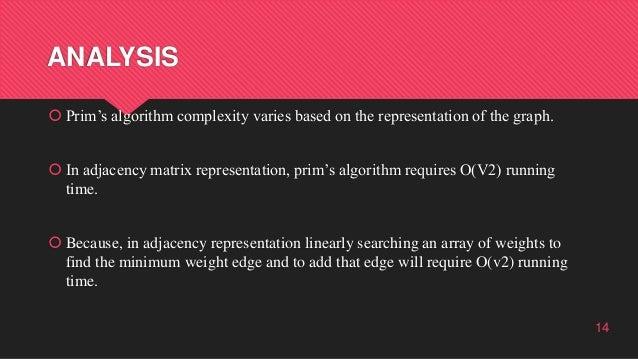 ANALYSIS  Prim's algorithm complexity varies based on the representation of the graph.  In adjacency matrix representati...