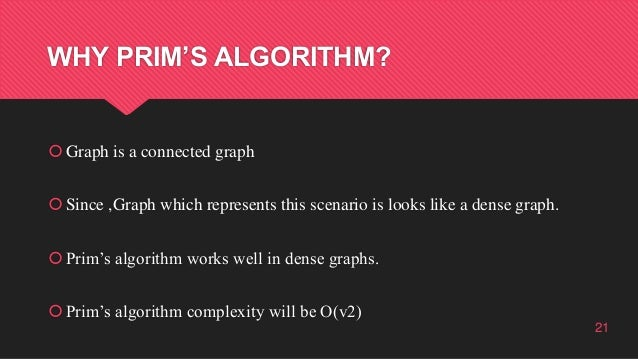 WHY PRIM'S ALGORITHM? Graph is a connected graph Since ,Graph which represents this scenario is looks like a dense graph...